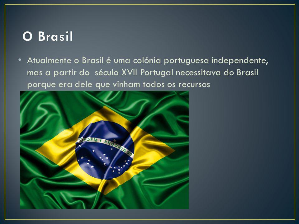 Atualmente o Brasil é uma colónia portuguesa independente, mas a partir do século XVII Portugal necessitava do Brasil porque era dele que vinham todos