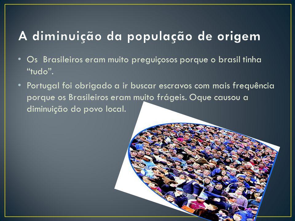 """Os Brasileiros eram muito preguiçosos porque o brasil tinha """"tudo"""". Portugal foi obrigado a ir buscar escravos com mais frequência porque os Brasileir"""