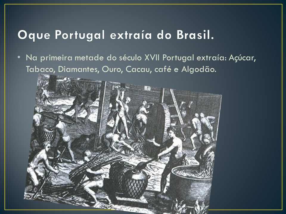 Na primeira metade do século XVII Portugal extraía: Açúcar, Tabaco, Diamantes, Ouro, Cacau, café e Algodão.