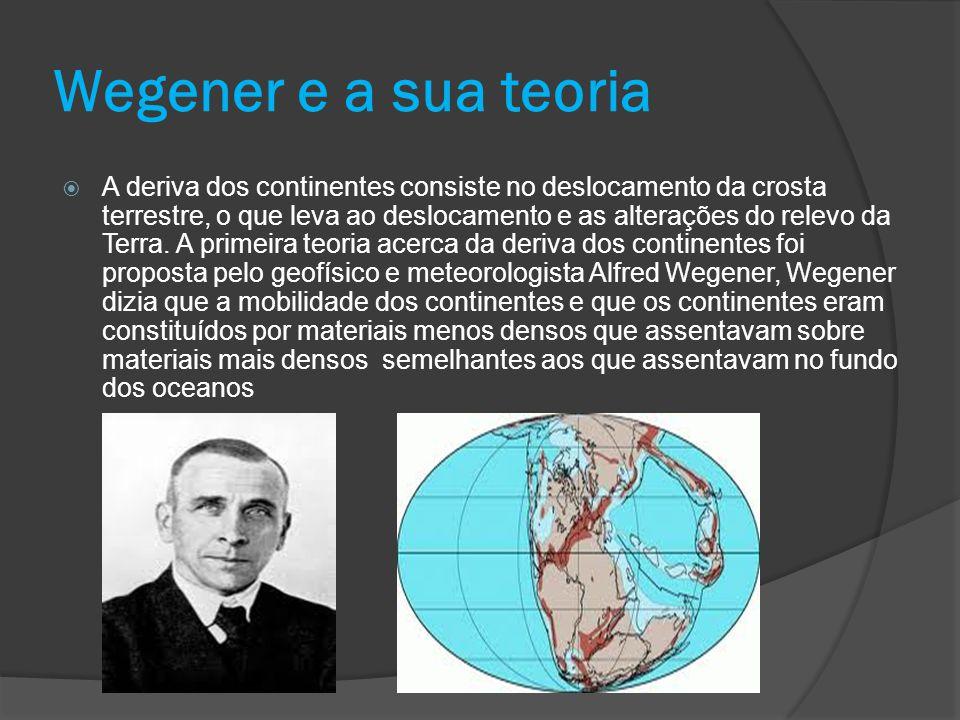 Wegener e a sua teoria  A deriva dos continentes consiste no deslocamento da crosta terrestre, o que leva ao deslocamento e as alterações do relevo d