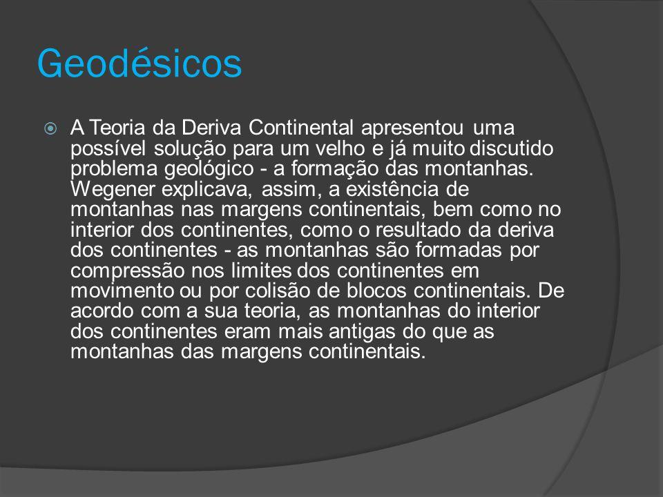 Geodésicos  A Teoria da Deriva Continental apresentou uma possível solução para um velho e já muito discutido problema geológico - a formação das mon