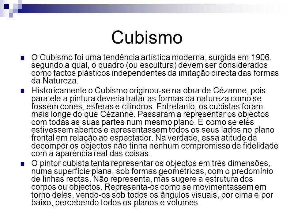 Cubismo O Cubismo foi uma tendência artística moderna, surgida em 1906, segundo a qual, o quadro (ou escultura) devem ser considerados como factos plásticos independentes da imitação directa das formas da Natureza.