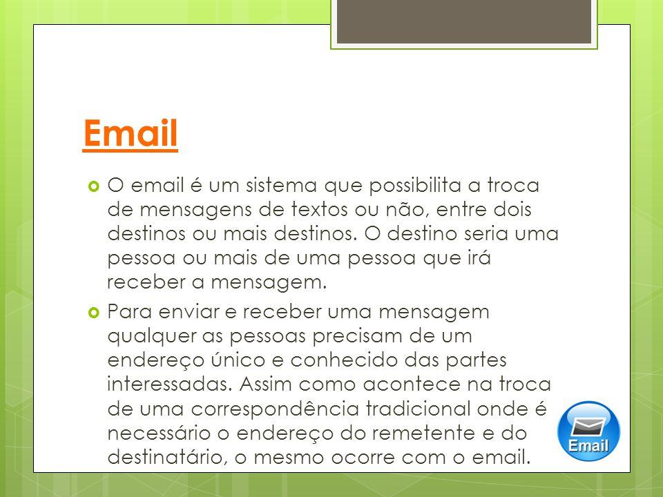 Email  O email é um sistema que possibilita a troca de mensagens de textos ou não, entre dois destinos ou mais destinos. O destino seria uma pessoa o