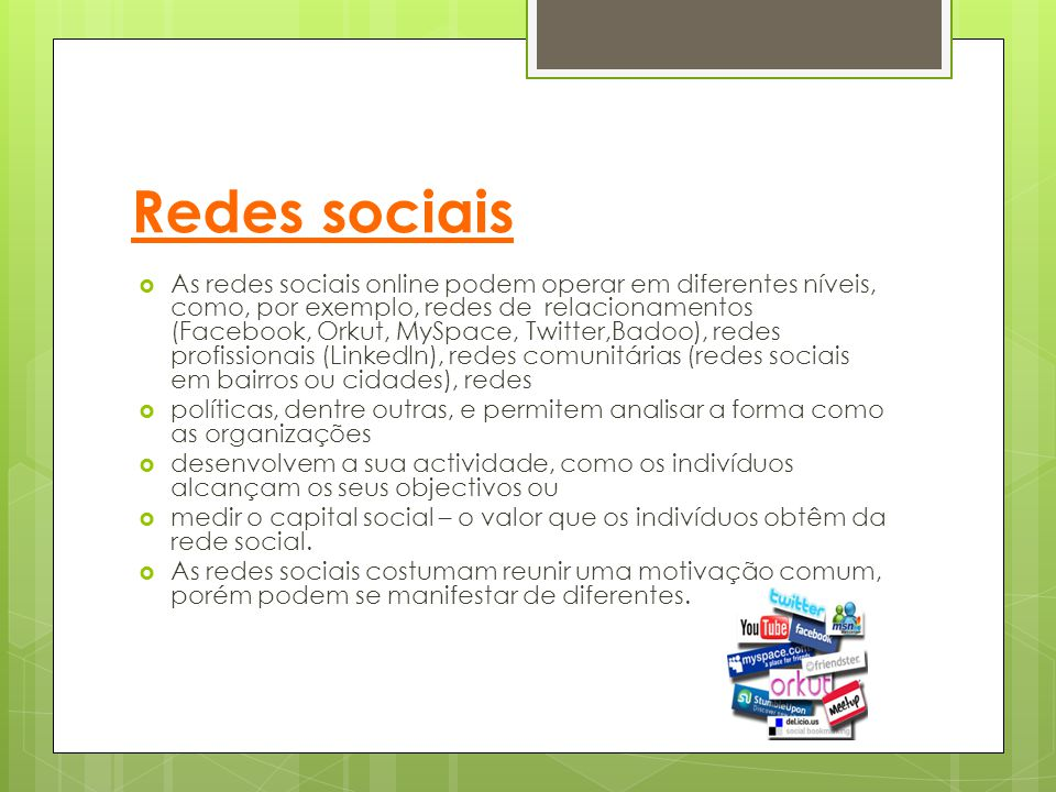 Redes sociais  As redes sociais online podem operar em diferentes níveis, como, por exemplo, redes de relacionamentos (Facebook, Orkut, MySpace, Twit