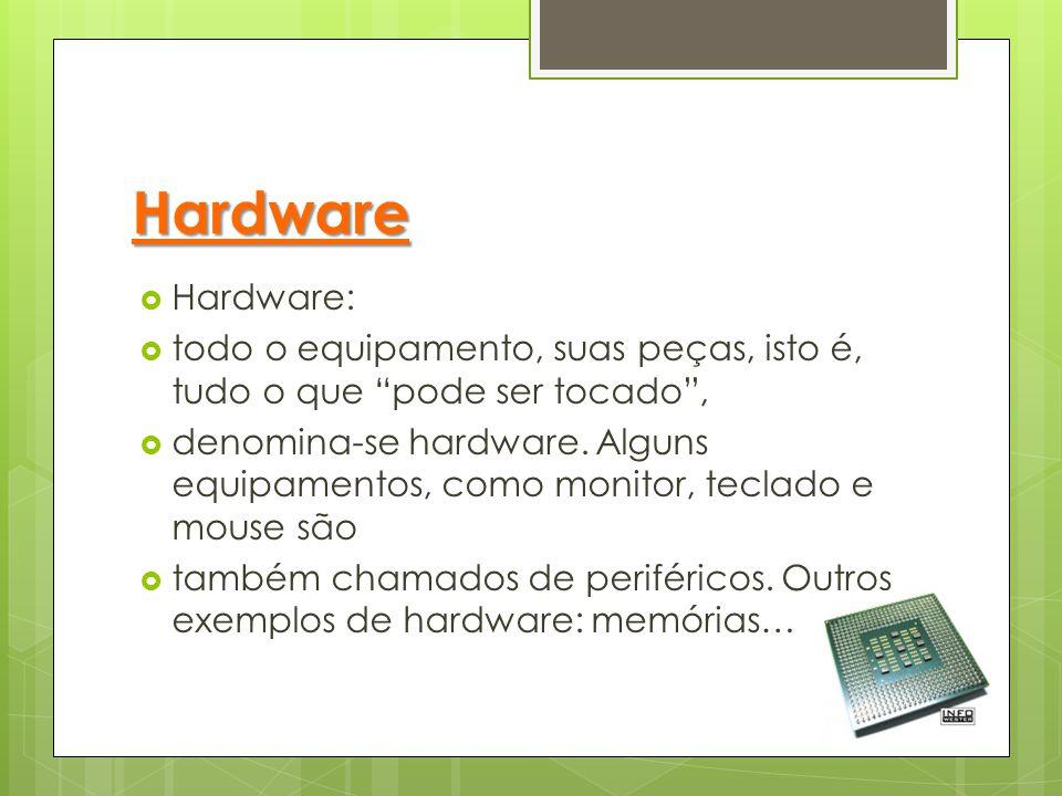 "Hardware  Hardware:  todo o equipamento, suas peças, isto é, tudo o que ""pode ser tocado"",  denomina-se hardware. Alguns equipamentos, como monitor"