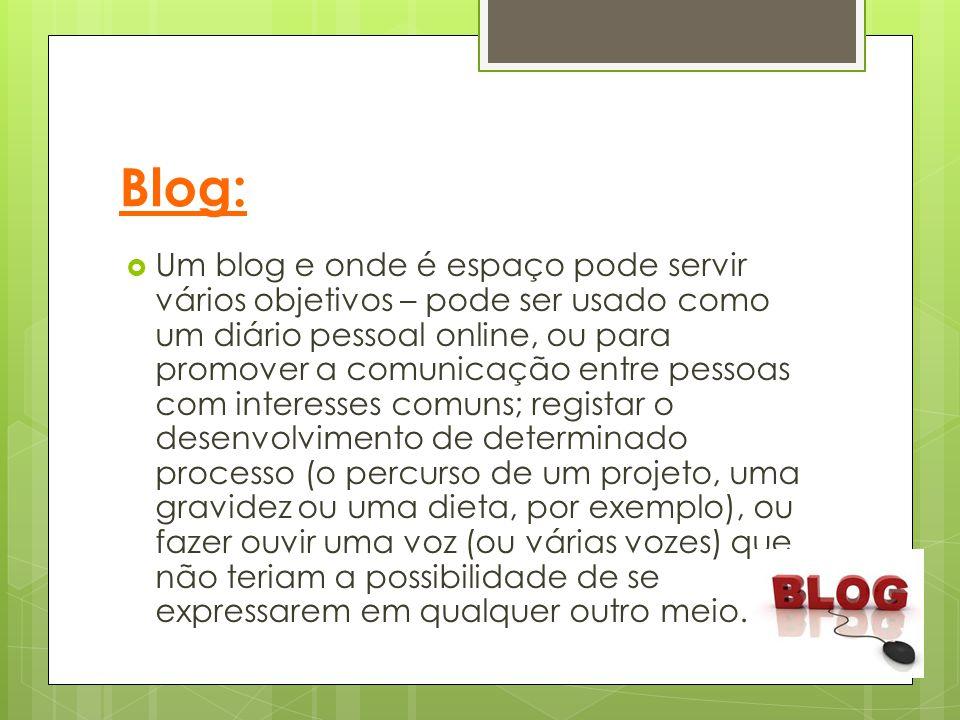 Blog:  Um blog e onde é espaço pode servir vários objetivos – pode ser usado como um diário pessoal online, ou para promover a comunicação entre pess