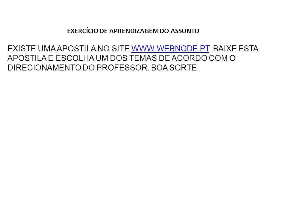 EXERCÍCIO DE APRENDIZAGEM DO ASSUNTO EXISTE UMA APOSTILA NO SITE WWW.WEBNODE.PT.