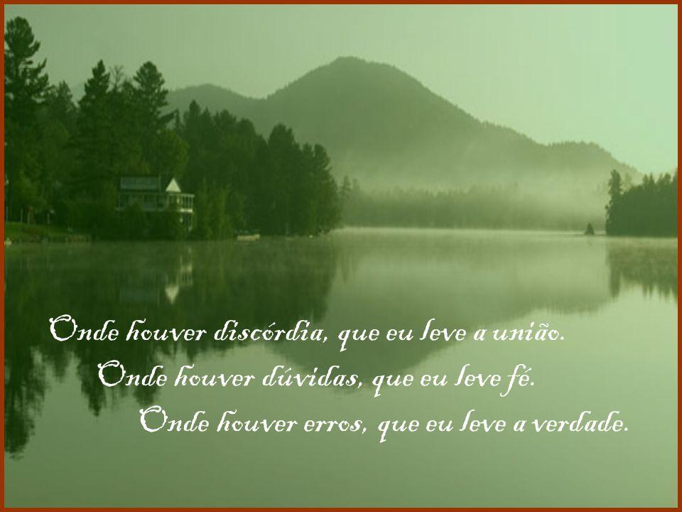 Senhor fazei-me instrumento da vossa paz. Onde houver ódio, que eu leve o amor. Onde houver ofensa, que eu leve o perdão.