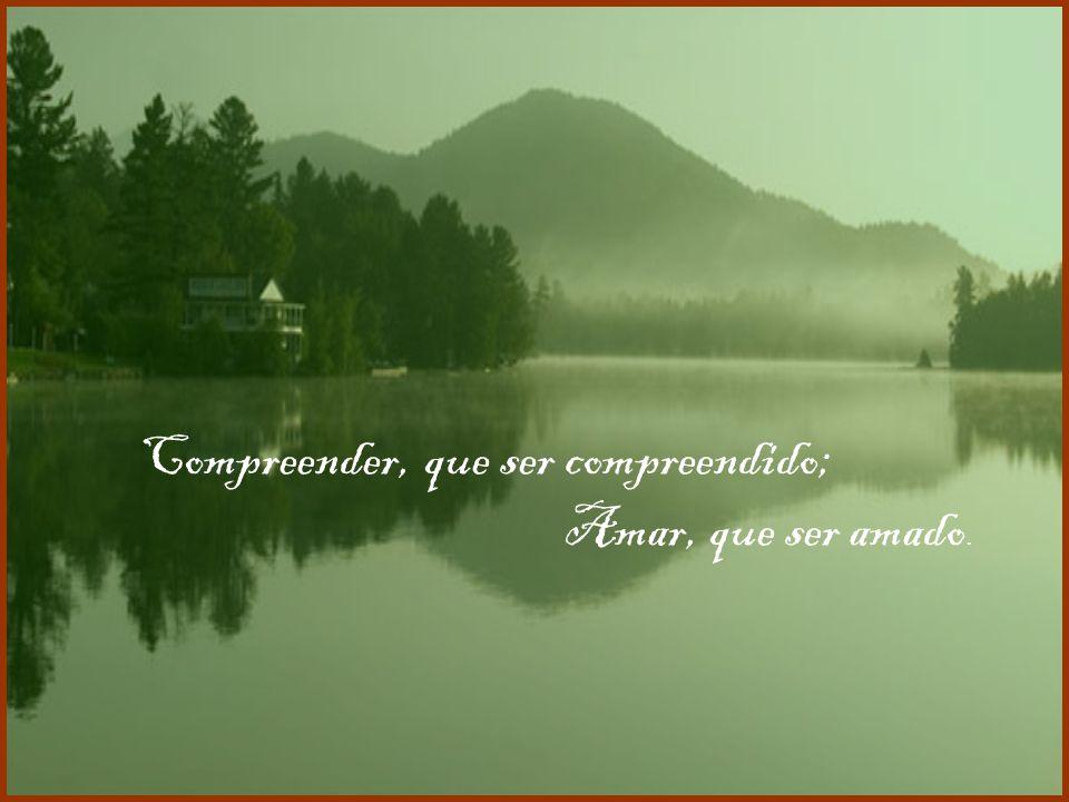 Ó Mestre, fazei que eu procure mais: Consolar, que ser consolado;