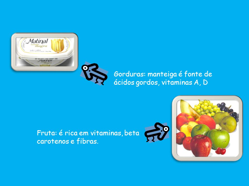 Gorduras: manteiga é fonte de ácidos gordos, vitaminas A, D Fruta: é rica em vitaminas, beta carotenos e fibras.