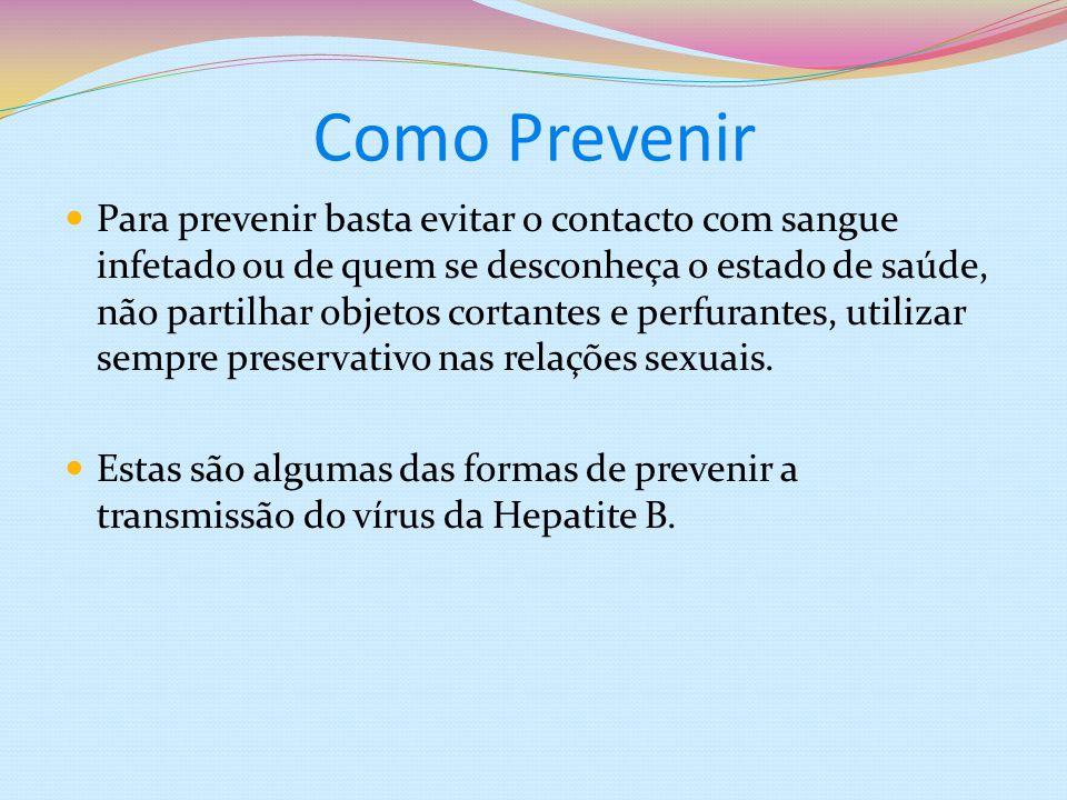 Como Prevenir Para prevenir basta evitar o contacto com sangue infetado ou de quem se desconheça o estado de saúde, não partilhar objetos cortantes e perfurantes, utilizar sempre preservativo nas relações sexuais.