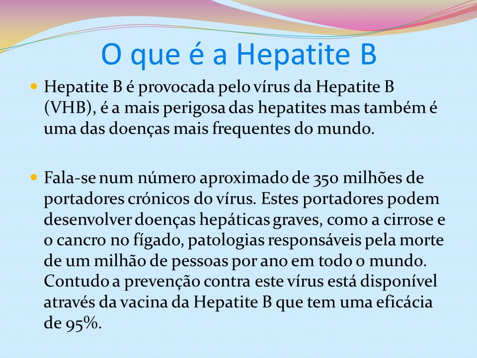 O que é a Hepatite B Hepatite B é provocada pelo vírus da Hepatite B (VHB), é a mais perigosa das hepatites mas também é uma das doenças mais frequent