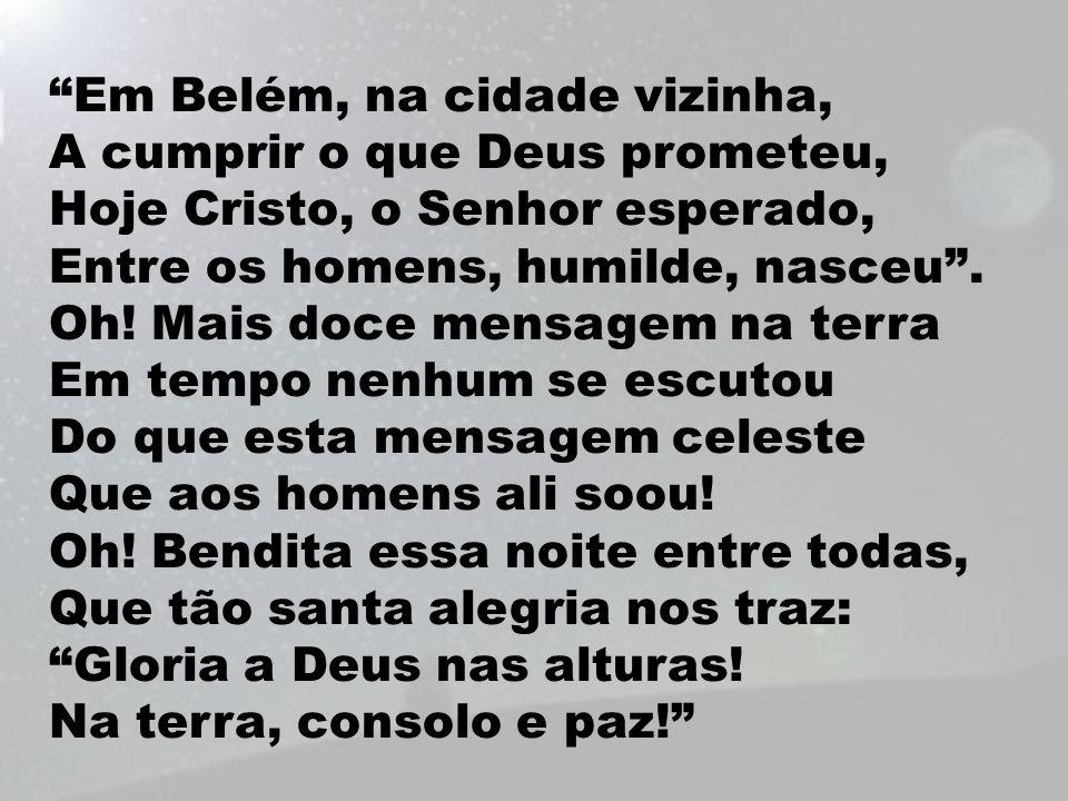 """""""Em Belém, na cidade vizinha, A cumprir o que Deus prometeu, Hoje Cristo, o Senhor esperado, Entre os homens, humilde, nasceu"""". Oh! Mais doce mensagem"""