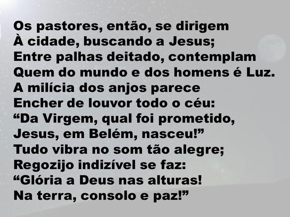 Os pastores, então, se dirigem À cidade, buscando a Jesus; Entre palhas deitado, contemplam Quem do mundo e dos homens é Luz. A milícia dos anjos pare