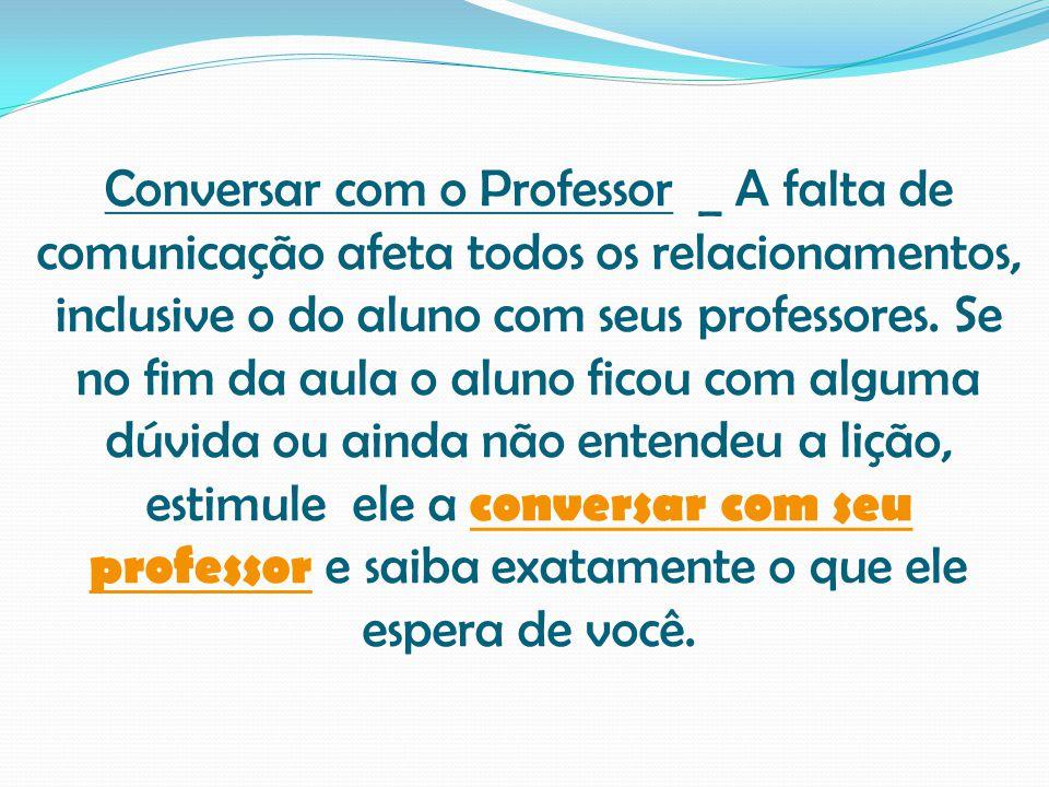 Conversar com o Professor _ A falta de comunicação afeta todos os relacionamentos, inclusive o do aluno com seus professores. Se no fim da aula o alun