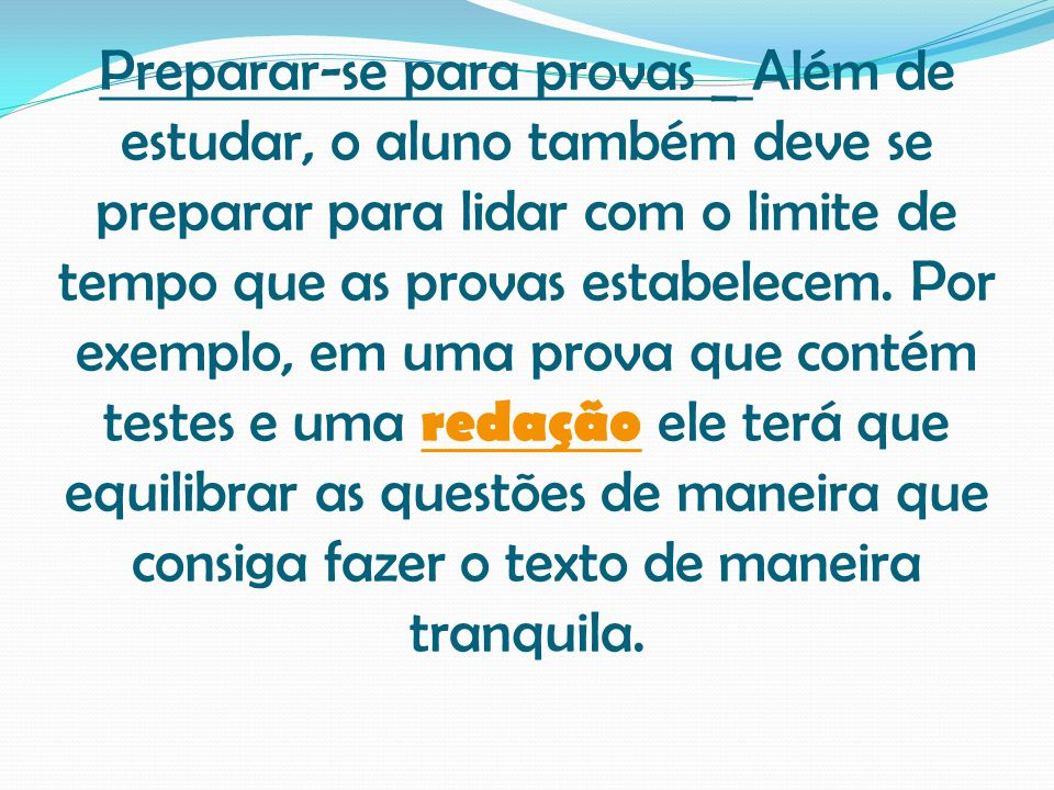 Preparar-se para provas _ Além de estudar, o aluno também deve se preparar para lidar com o limite de tempo que as provas estabelecem. Por exemplo, em