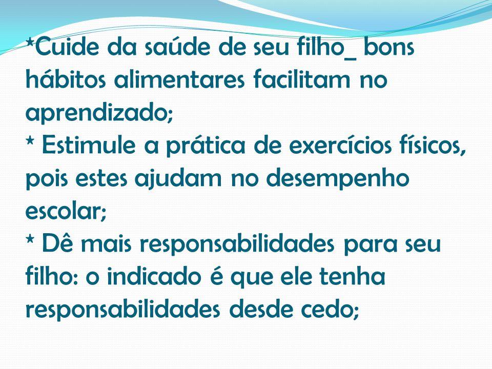 *Cuide da saúde de seu filho_ bons hábitos alimentares facilitam no aprendizado; * Estimule a prática de exercícios físicos, pois estes ajudam no dese