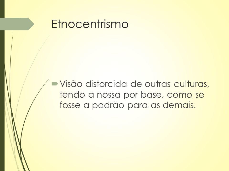 Etnocentrismo  Visão distorcida de outras culturas, tendo a nossa por base, como se fosse a padrão para as demais.