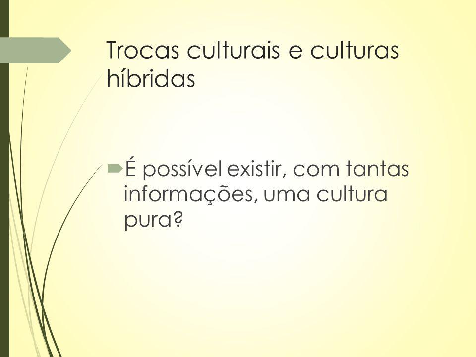 Trocas culturais e culturas híbridas  É possível existir, com tantas informações, uma cultura pura?