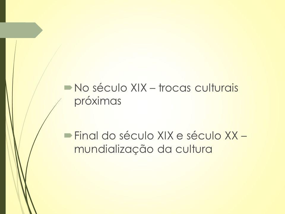 No século XIX – trocas culturais próximas  Final do século XIX e século XX – mundialização da cultura