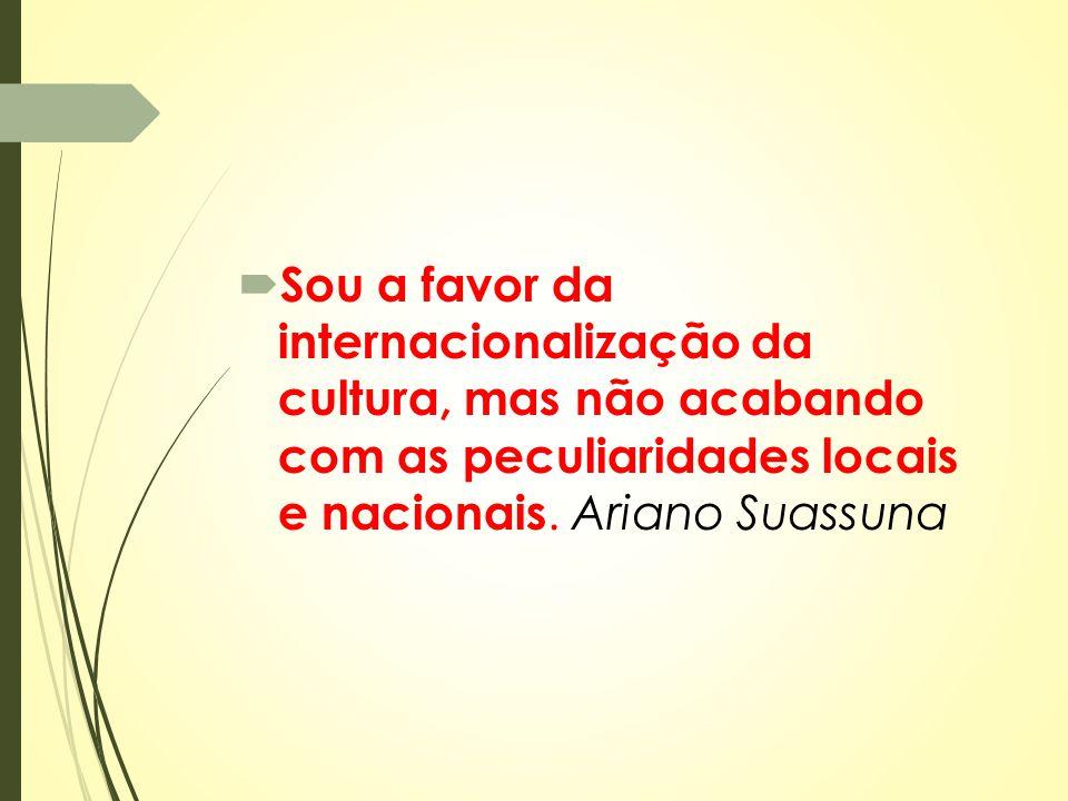  Sou a favor da internacionalização da cultura, mas não acabando com as peculiaridades locais e nacionais. Ariano Suassuna