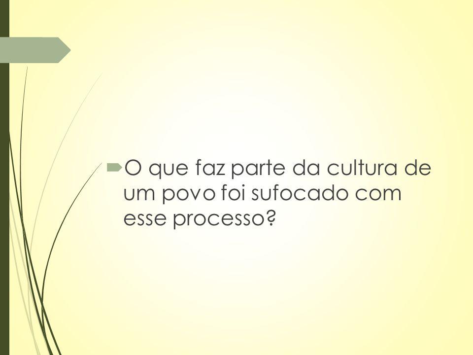  O que faz parte da cultura de um povo foi sufocado com esse processo?