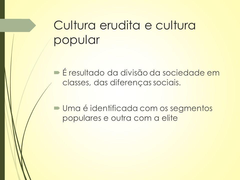 Cultura erudita e cultura popular  É resultado da divisão da sociedade em classes, das diferenças sociais.  Uma é identificada com os segmentos popu