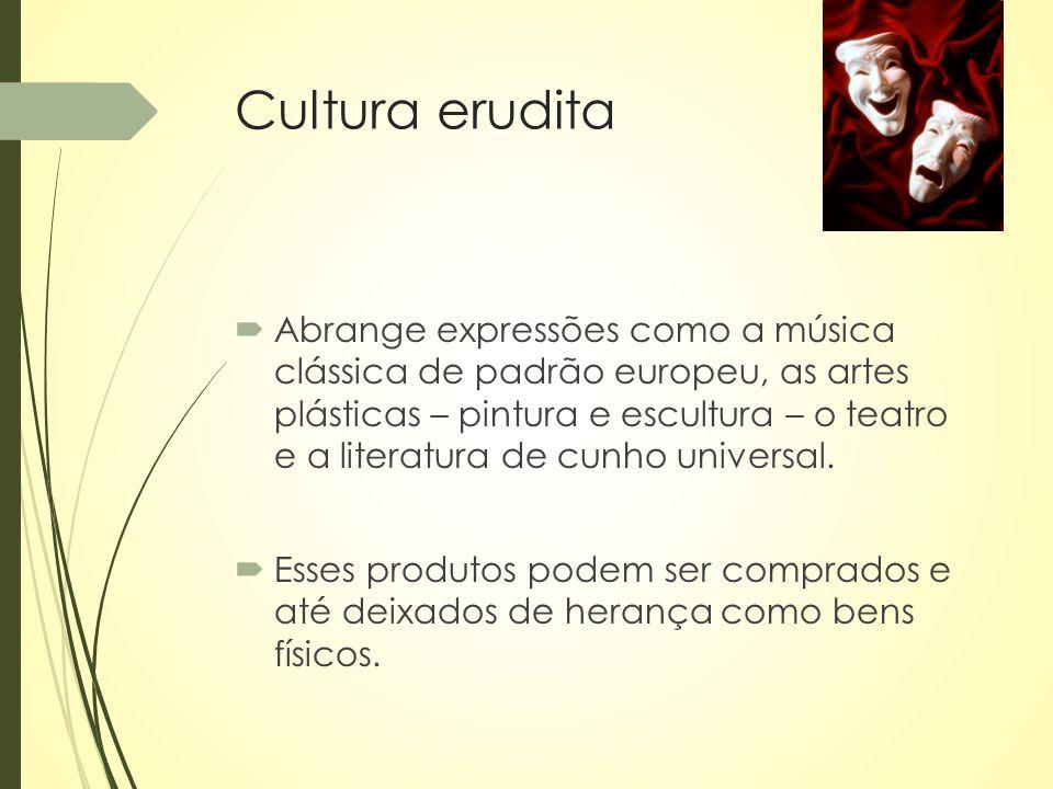 Cultura erudita  Abrange expressões como a música clássica de padrão europeu, as artes plásticas – pintura e escultura – o teatro e a literatura de c