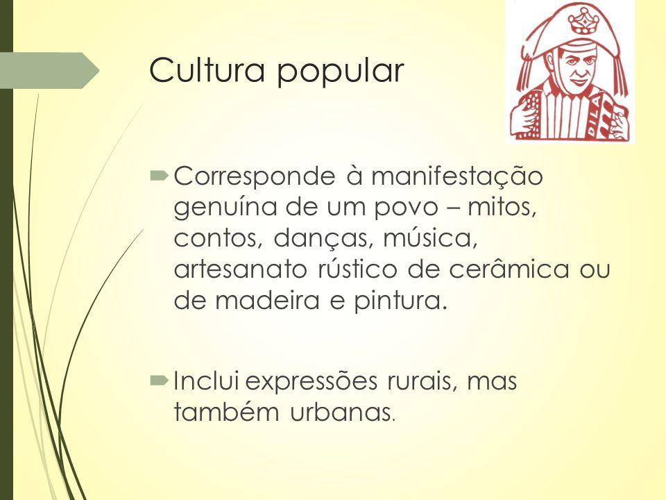 Cultura popular  Corresponde à manifestação genuína de um povo – mitos, contos, danças, música, artesanato rústico de cerâmica ou de madeira e pintur