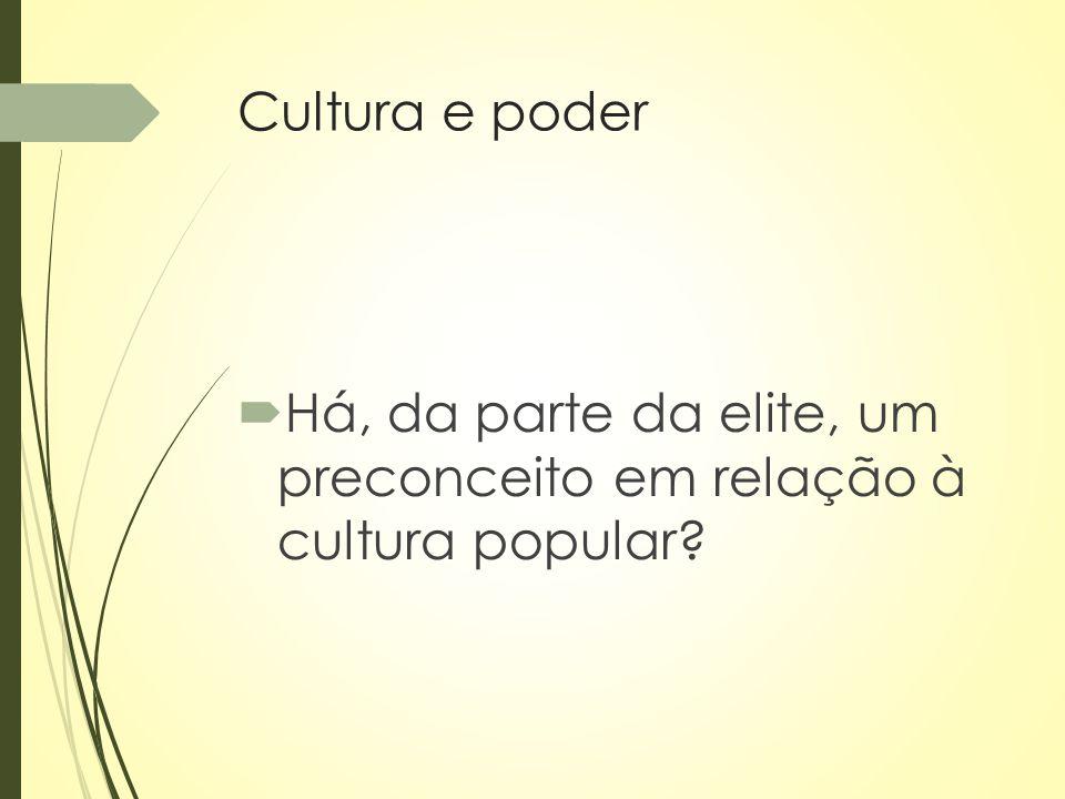 Cultura e poder  Há, da parte da elite, um preconceito em relação à cultura popular?