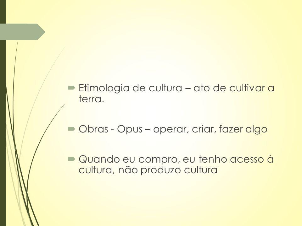  Etimologia de cultura – ato de cultivar a terra.  Obras - Opus – operar, criar, fazer algo  Quando eu compro, eu tenho acesso à cultura, não produ
