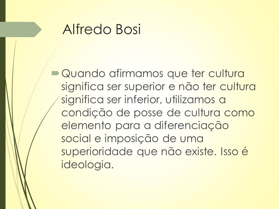 Alfredo Bosi  Quando afirmamos que ter cultura significa ser superior e não ter cultura significa ser inferior, utilizamos a condição de posse de cul