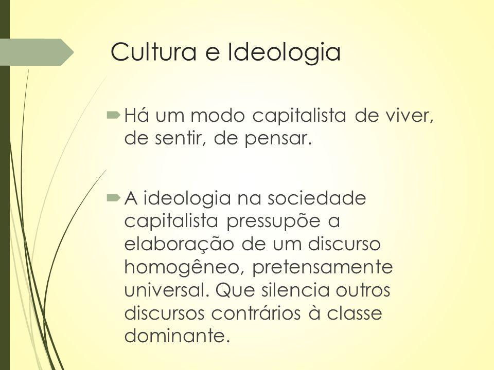 Cultura e Ideologia  Há um modo capitalista de viver, de sentir, de pensar.  A ideologia na sociedade capitalista pressupõe a elaboração de um discu