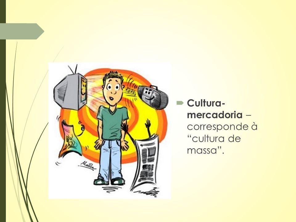 """ Cultura- mercadoria – corresponde à """"cultura de massa""""."""