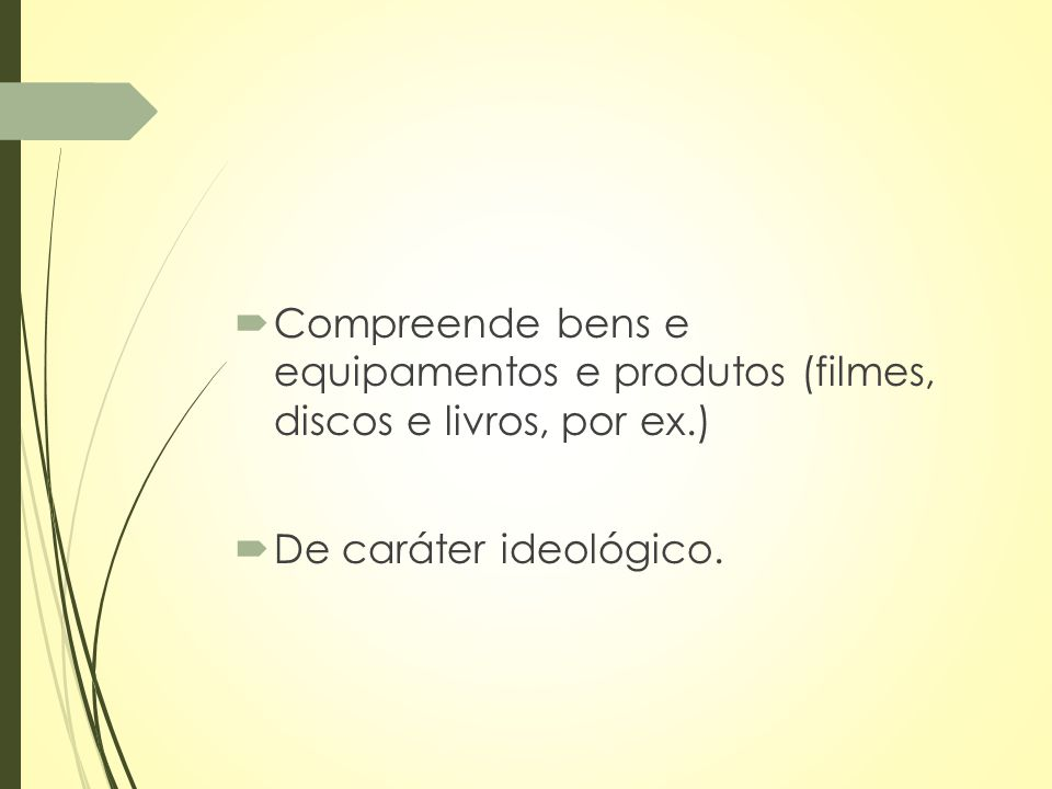  Compreende bens e equipamentos e produtos (filmes, discos e livros, por ex.)  De caráter ideológico.