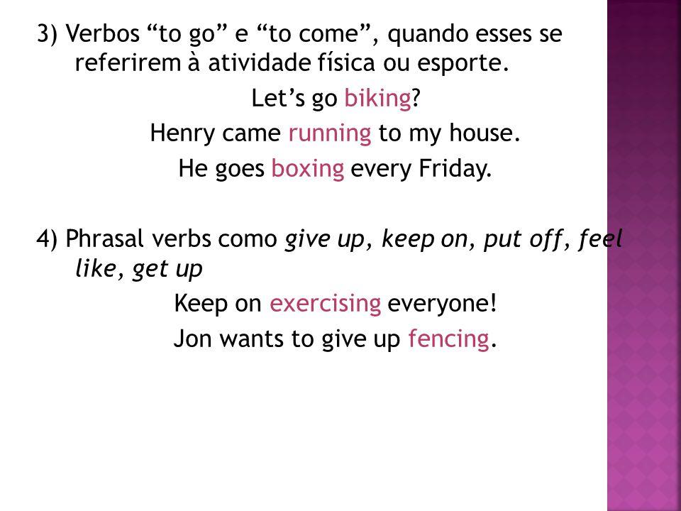 """3) Verbos """"to go"""" e """"to come"""", quando esses se referirem à atividade física ou esporte. Let's go biking? Henry came running to my house. He goes boxin"""