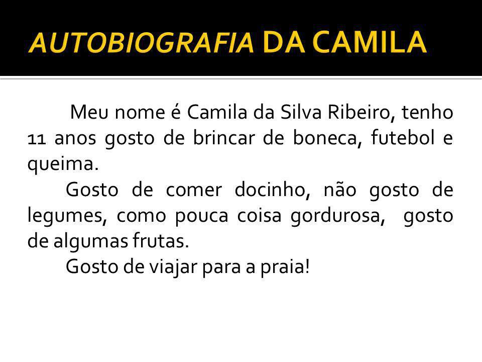 Meu nome é Camila da Silva Ribeiro, tenho 11 anos gosto de brincar de boneca, futebol e queima. Gosto de comer docinho, não gosto de legumes, como pou