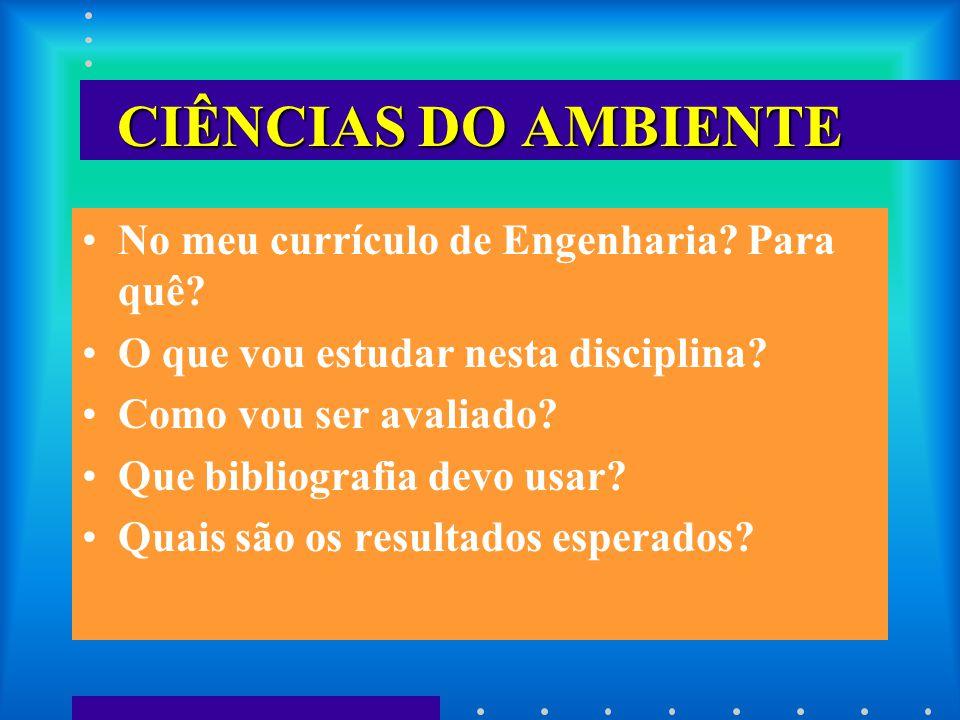 CIÊNCIAS DO AMBIENTE No meu currículo de Engenharia? Para quê? O que vou estudar nesta disciplina? Como vou ser avaliado? Que bibliografia devo usar?