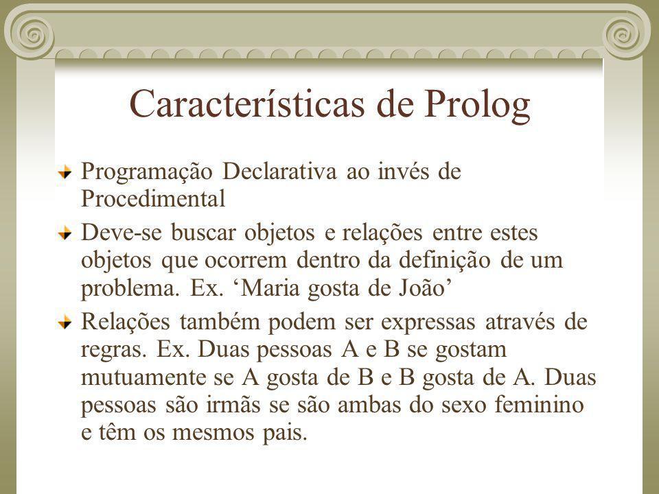 Características de Prolog Programação Declarativa ao invés de Procedimental Deve-se buscar objetos e relações entre estes objetos que ocorrem dentro d