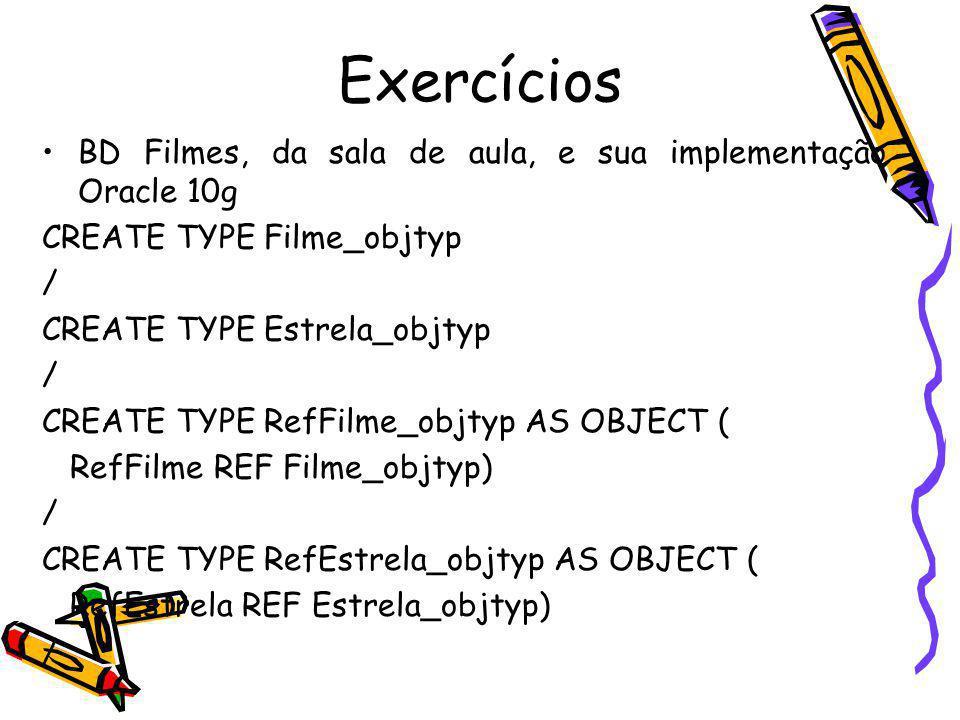 Exercícios BD Filmes, da sala de aula, e sua implementação Oracle 10g CREATE TYPE Filme_objtyp / CREATE TYPE Estrela_objtyp / CREATE TYPE RefFilme_obj
