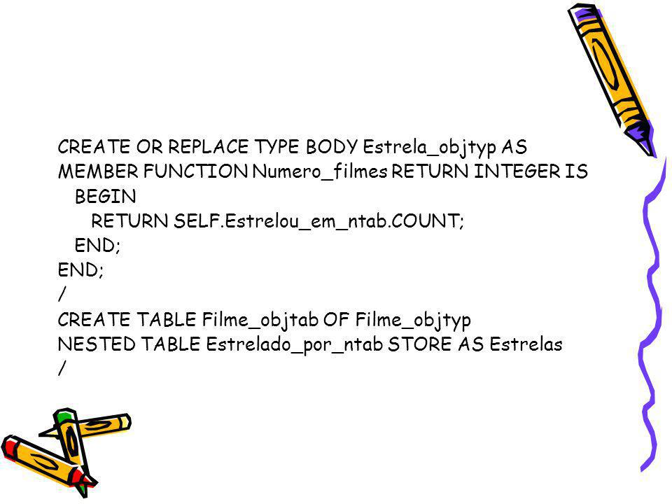 CREATE OR REPLACE TYPE BODY Estrela_objtyp AS MEMBER FUNCTION Numero_filmes RETURN INTEGER IS BEGIN RETURN SELF.Estrelou_em_ntab.COUNT; END; / CREATE