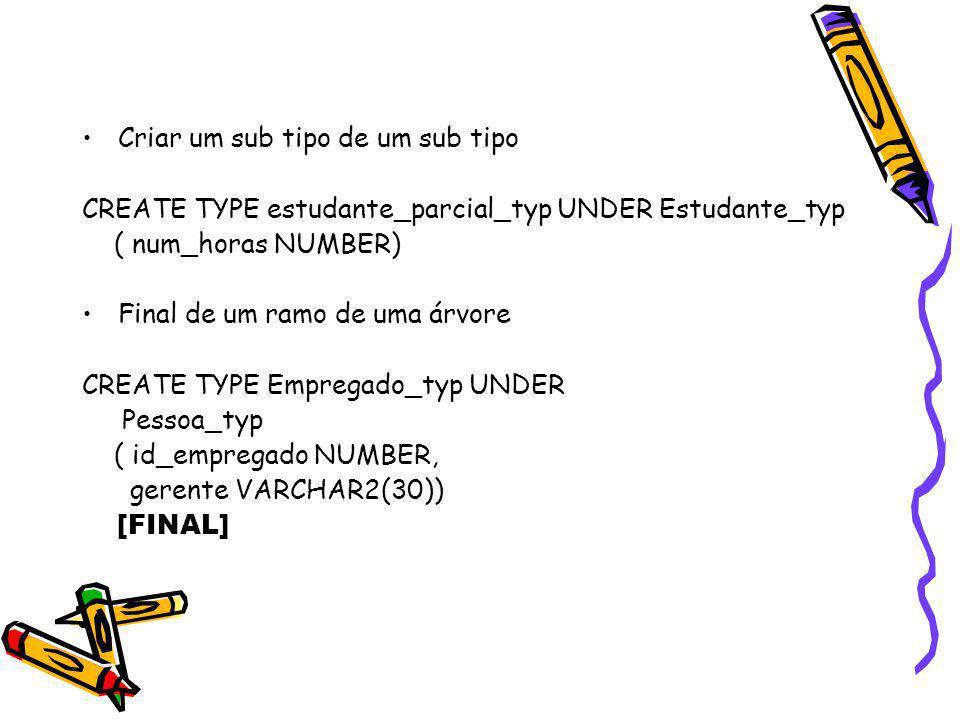 Criar um sub tipo de um sub tipo CREATE TYPE estudante_parcial_typ UNDER Estudante_typ ( num_horas NUMBER) Final de um ramo de uma árvore CREATE TYPE