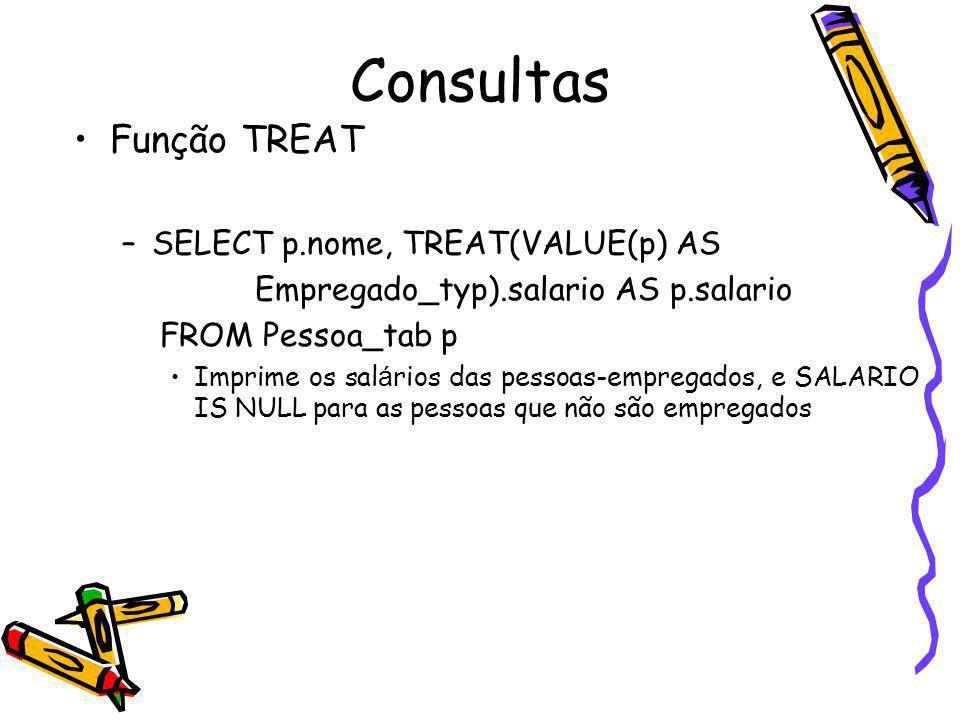 Consultas Função TREAT –SELECT p.nome, TREAT(VALUE(p) AS Empregado_typ).salario AS p.salario FROM Pessoa_tab p Imprime os sal á rios das pessoas-empre