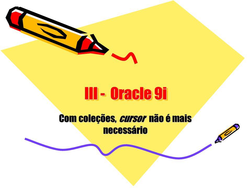 III - Oracle 9i Com coleções, cursor não é mais necessário