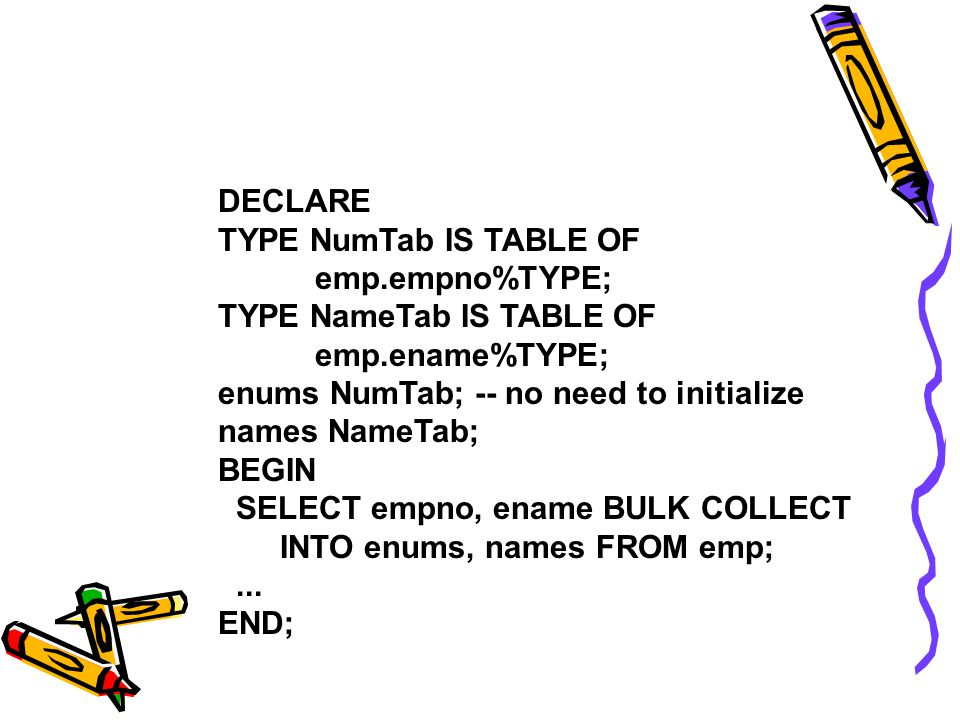 DECLARE TYPE NumTab IS TABLE OF emp.empno%TYPE; TYPE NameTab IS TABLE OF emp.ename%TYPE; enums NumTab; -- no need to initialize names NameTab; BEGIN SELECT empno, ename BULK COLLECT INTO enums, names FROM emp;...