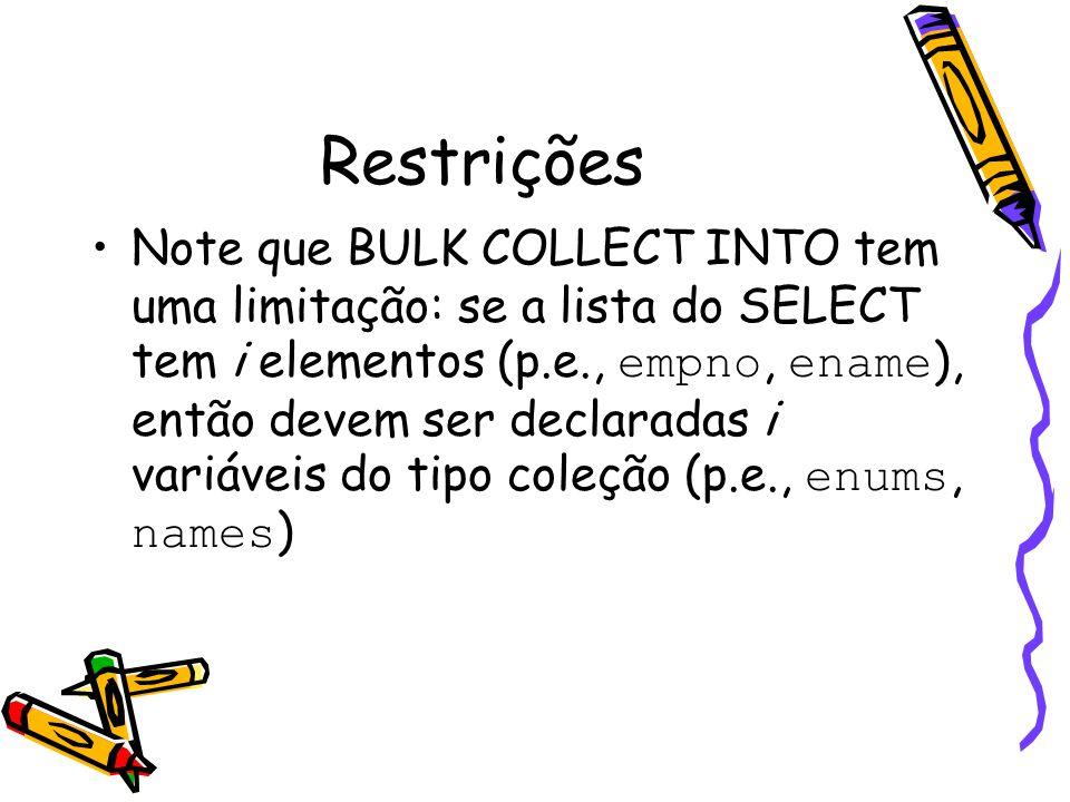 Restrições Note que BULK COLLECT INTO tem uma limitação: se a lista do SELECT tem i elementos (p.e., empno, ename ), então devem ser declaradas i vari