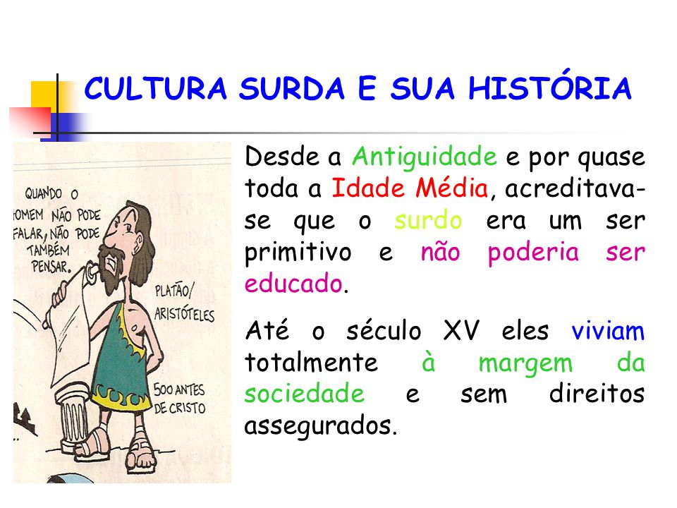 CULTURA SURDA E SUA HISTÓRIA Desde a Antiguidade e por quase toda a Idade Média, acreditava- se que o surdo era um ser primitivo e não poderia ser edu
