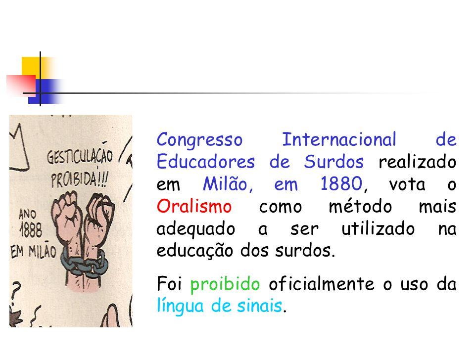 Congresso Internacional de Educadores de Surdos realizado em Milão, em 1880, vota o Oralismo como método mais adequado a ser utilizado na educação dos