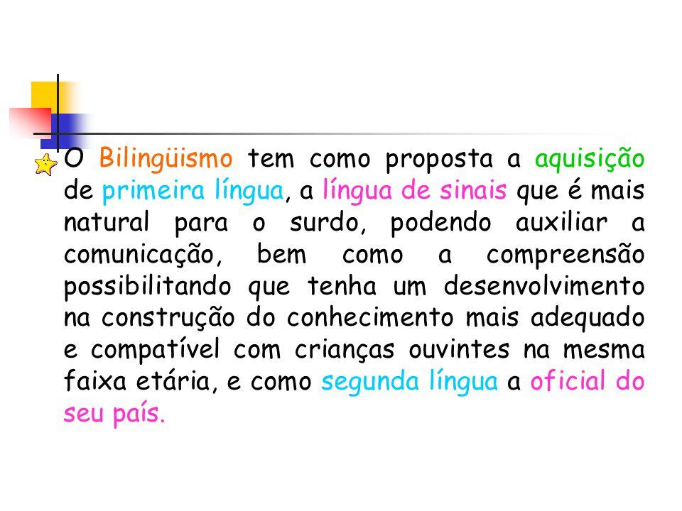 O Bilingüismo tem como proposta a aquisição de primeira língua, a língua de sinais que é mais natural para o surdo, podendo auxiliar a comunicação, be