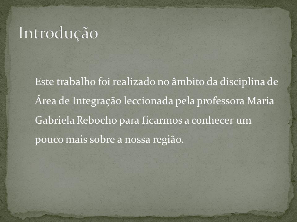 Este trabalho foi realizado no âmbito da disciplina de Área de Integração leccionada pela professora Maria Gabriela Rebocho para ficarmos a conhecer um pouco mais sobre a nossa região.